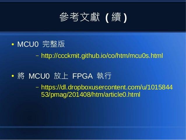 參考文獻 ( 續 ) ● MCU0 完整版 – http://ccckmit.github.io/co/htm/mcu0s.html ● 將 MCU0 放上 FPGA 執行 – https://dl.dropboxusercontent.com...