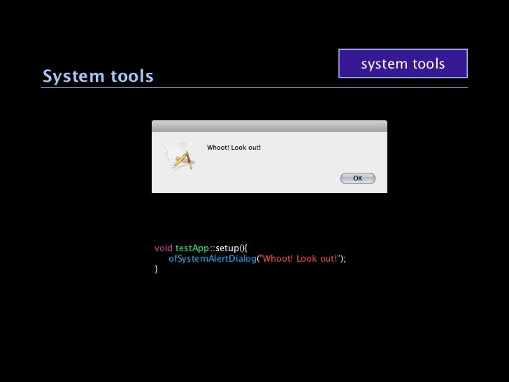 """system toolsSystem tools               void testApp::setup(){                ofSystemAlertDialog(""""Whoot! Look out!"""");     ..."""