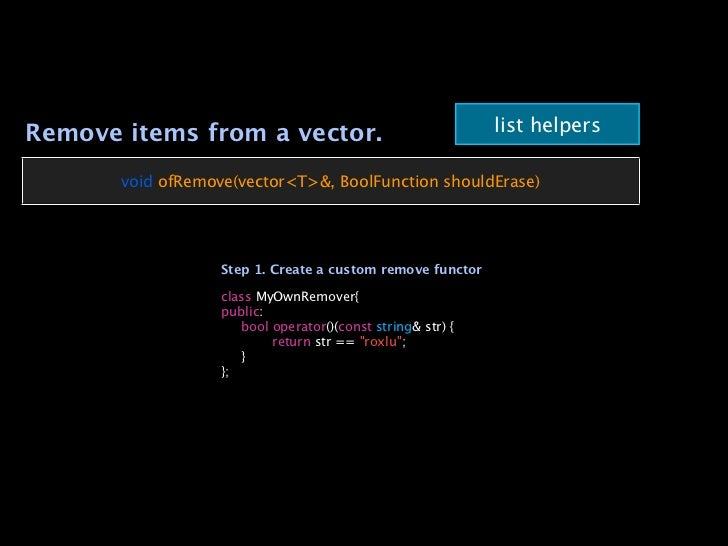 list helpersRemove items from a vector.       void ofRemove(vector<T>&, BoolFunction shouldErase)                   Step 1...