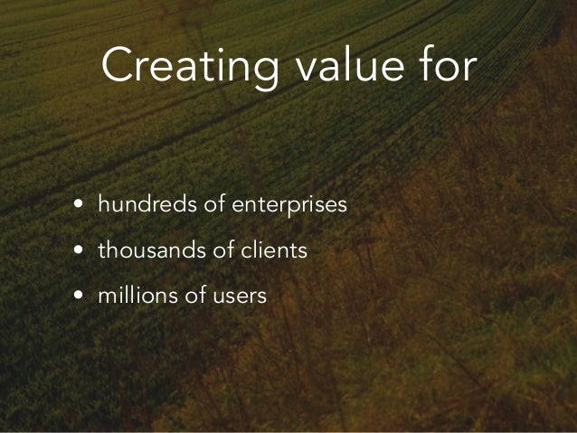 Creating value for • hundreds of enterprises • thousands of clients • millions of users