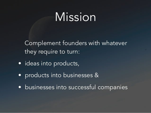 Mission Complement founders with whatever they require to turn: • ideas into products, • products into businesses & • busi...