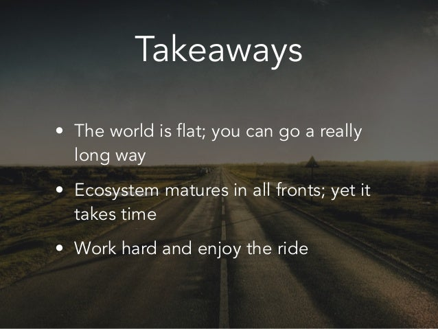 Takeaways • The world is flat; you can go a really long way • Ecosystem matures in all fronts; yet it takes time • Work ha...