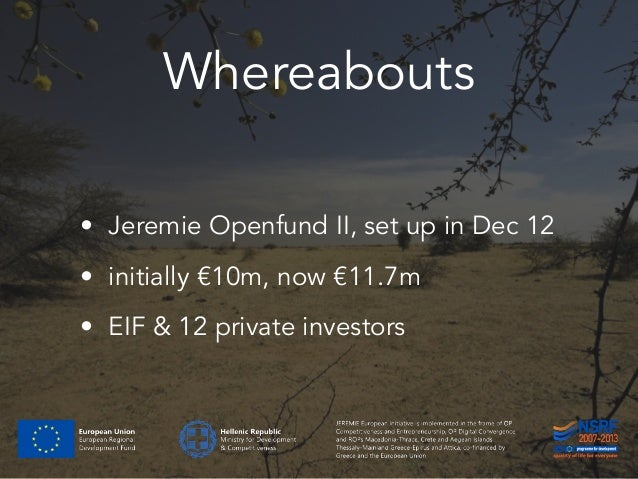Whereabouts • Jeremie Openfund II, set up in Dec 12 • initially €10m, now €11.7m • EIF & 12 private investors