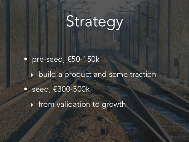 Strategy • pre-seed, €50-150k ‣ build a product and some traction • seed, €300-500k ‣ from validation to growth