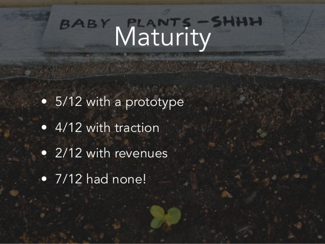 Maturity • 5/12 with a prototype • 4/12 with traction • 2/12 with revenues • 7/12 had none!
