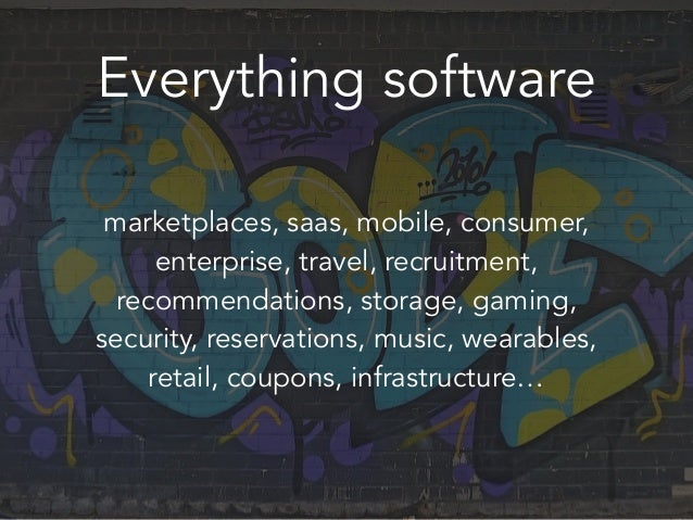 Everything software marketplaces, saas, mobile, consumer, enterprise, travel, recruitment, recommendations, storage, gamin...