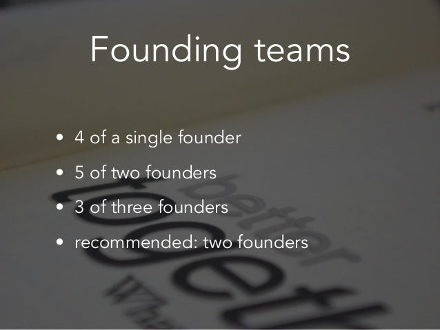 Founding teams • 4 of a single founder • 5 of two founders • 3 of three founders • recommended: two founders