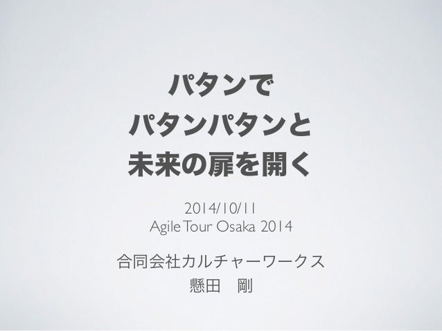 パタンで  パタンパタンと  未来の扉を開く  2014/10/11  Agile Tour Osaka 2014  !  合同会社カルチャーワークス  懸田 剛