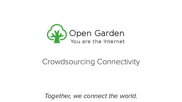 Crowdsourcing Connectivity Together, we connect the world. Open Garden You are the Internet