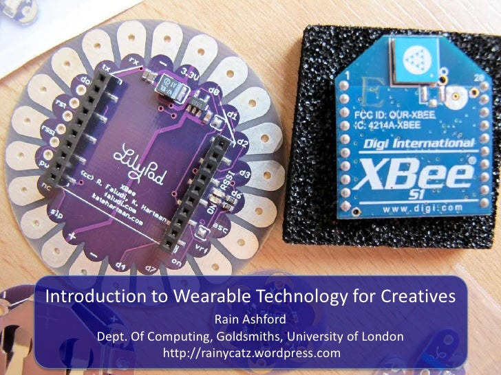 Introduction to Wearable Technology for Creatives                           Rain Ashford      Dept. Of Computing, Goldsmit...