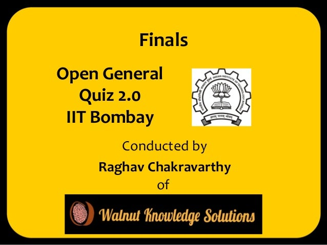 Open General Quiz 2.0 IIT Bombay  Conducted by  Raghav Chakravarthy  Finals  of