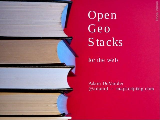Open Geo Stacks for the web Adam DuVander @adamd – mapscripting.com HoriaVarlan