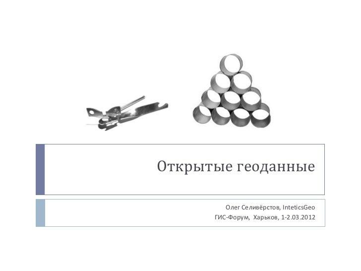 Открытые геоданные         Олег Селивёрстов, InteticsGeo      ГИС-Форум, Харьков, 1-2.03.2012