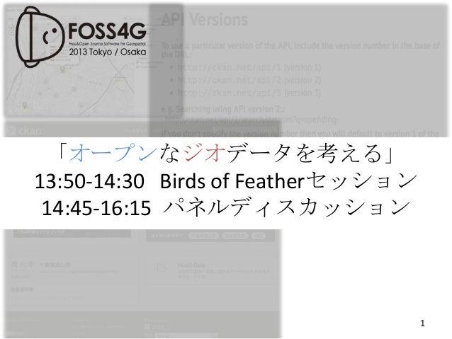 「オープンなジオデータを考える」 13:50-14:30 Birds of Featherセッション 14:45-16:15 パネルディスカッション  1