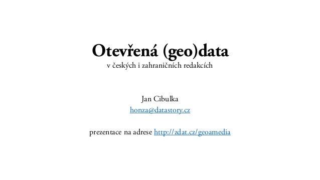 Otevřená (geo)data v českých i zahraničních redakcích Jan Cibulka honza@datastory.cz prezentace na adrese http://zdat.cz/g...