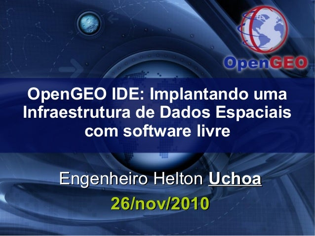 OpenGEO IDE: Implantando uma Infraestrutura de Dados Espaciais com software livre Engenheiro HeltonEngenheiro Helton Uchoa...