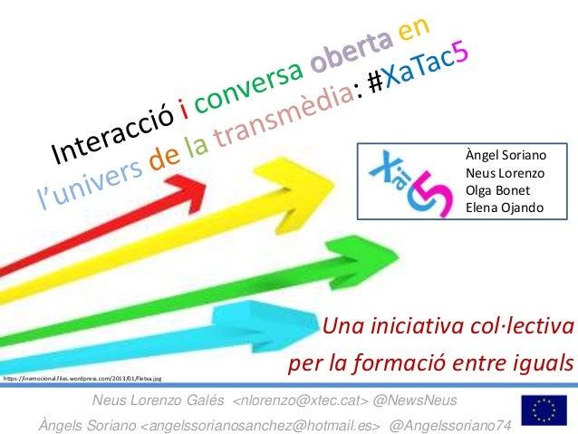 Una iniciativa col·lectiva per la formació entre iguals Neus Lorenzo Galés <nlorenzo@xtec.cat> @NewsNeus Àngels Soriano <a...