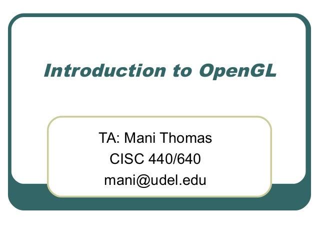 Introduction to OpenGL     TA: Mani Thomas      CISC 440/640      mani@udel.edu