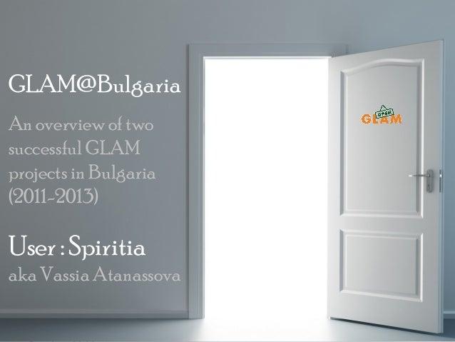 GLAM@Bulgaria An overview of two successful GLAM projects in Bulgaria (2011-2013)  User : Spiritia aka Vassia Atanassova O...