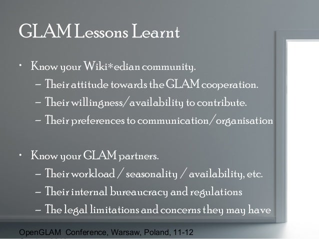 GLAM Lessons Learnt • Know your Wiki∗edian community. – Their attitude towards the GLAM cooperation. – Their willingness/a...