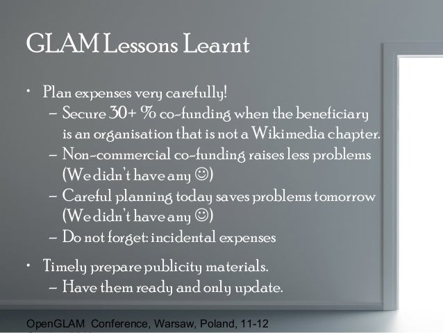 GLAM Lessons Learnt • Plan expenses very carefully! – Secure 30+ % co-funding when the beneficiary is an organisation that...