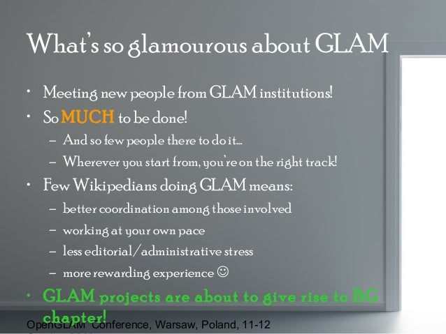 What's so glamourous about GLAM • Meeting new people from GLAM institutions! • So MUCH to be done! – And so few people the...