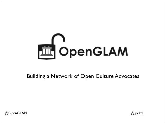 Building a Network of Open Culture Advocates  @OpenGLAM  @jpekel
