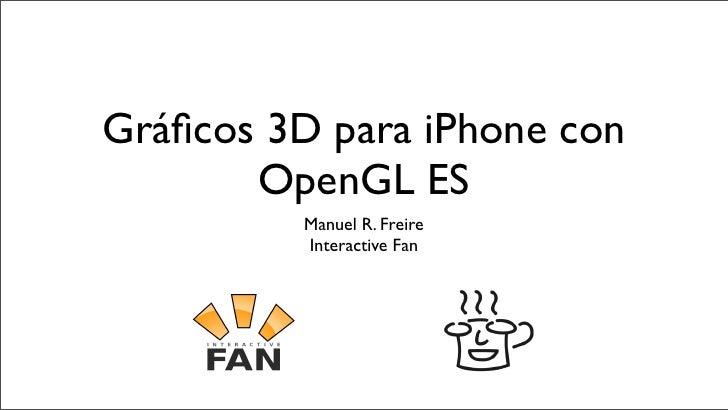 Gráficos 3D para iPhone con        OpenGL ES           Manuel R. Freire           Interactive Fan