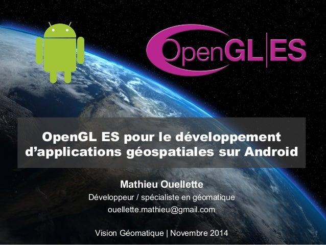 OpenGL ES pour le développement  d'applications géospatiales sur Android  Mathieu Ouellette  Développeur / spécialiste en ...