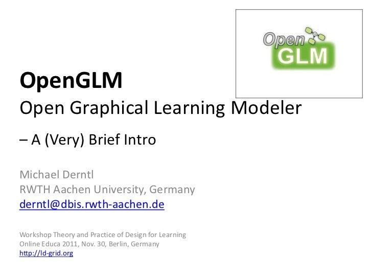 OpenGLMOpen Graphical Learning Modeler– A (Very) Brief IntroMichael DerntlRWTH Aachen University, Germanyderntl@dbis.rwth-...