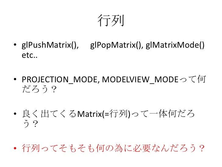 行列<br />glPushMatrix(),  glPopMatrix(), glMatrixMode() etc..<br />PROJECTION_MODE, MODELVIEW_MODEって何だろう?<br />良く出てくるMatrix...