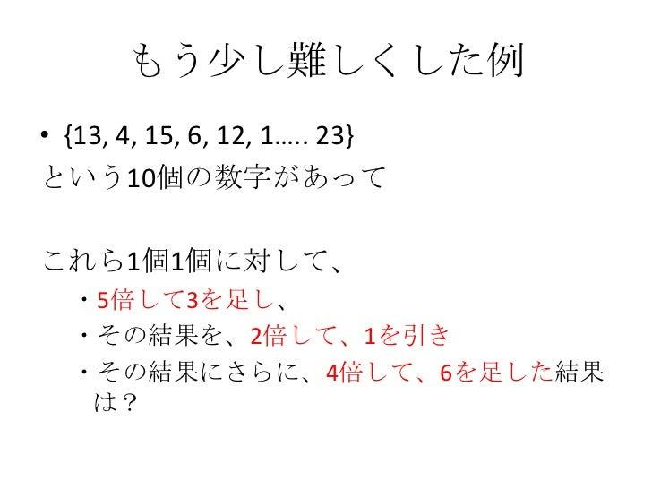もう少し難しくした例<br />{13,4, 15, 6, 12, 1….. 23}<br />という10個の数字があって<br />これら1個1個に対して、<br />・5倍して3を足し、<br />・その結果を、2倍して、1を引き<br /...