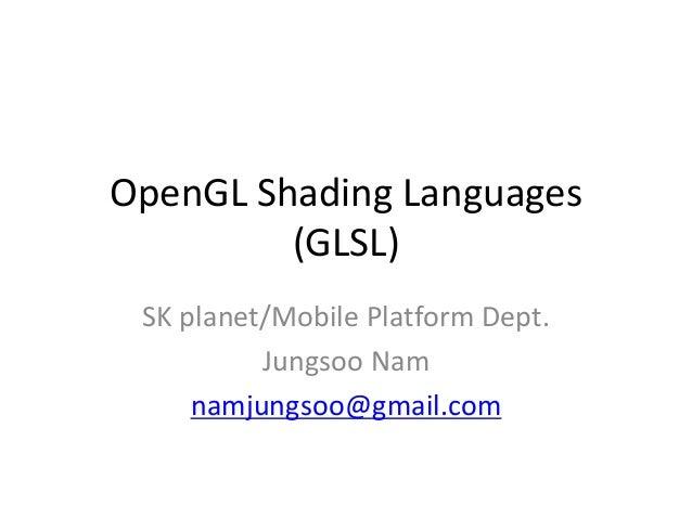 OpenGL Shading Languages (GLSL) SK planet/Mobile Platform Dept. Jungsoo Nam namjungsoo@gmail.com