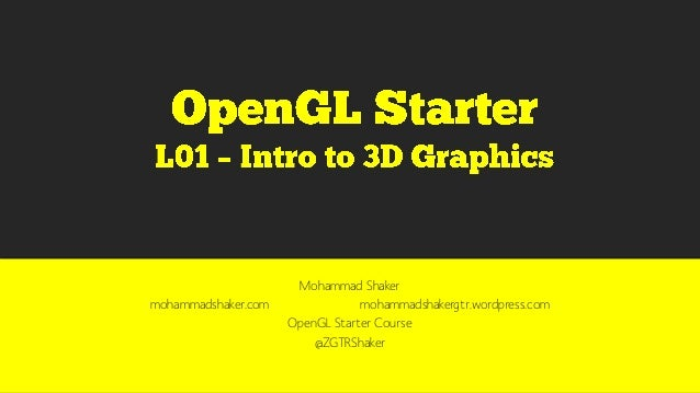 Mohammad Shaker mohammadshaker.com mohammadshakergtr.wordpress.com OpenGL Starter Course @ZGTRShaker