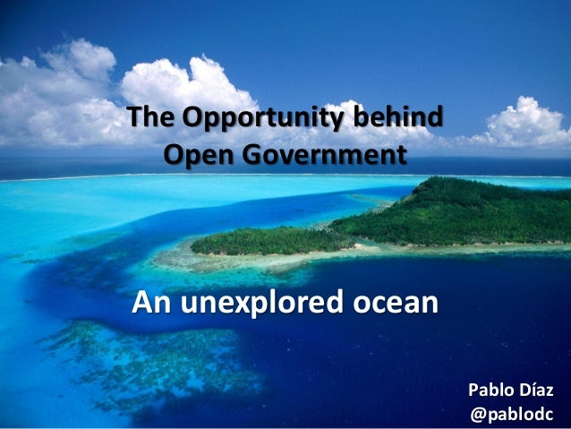 The Opportunity behind Open Government  An unexplored ocean Pablo Díaz @pablodc