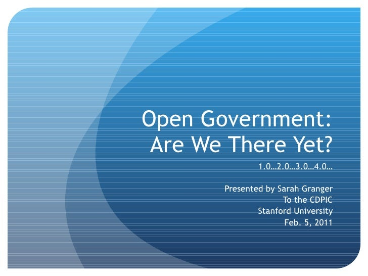 Open Government: Are We There Yet? 1.0…2.0…3.0…4.0… Presented by Sarah Granger To the CDPIC Stanford University Feb. 5, 2011