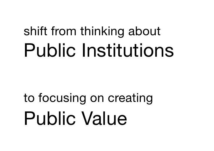 shift from thinking about!Public Institutions !to focusing on creating!Public Value