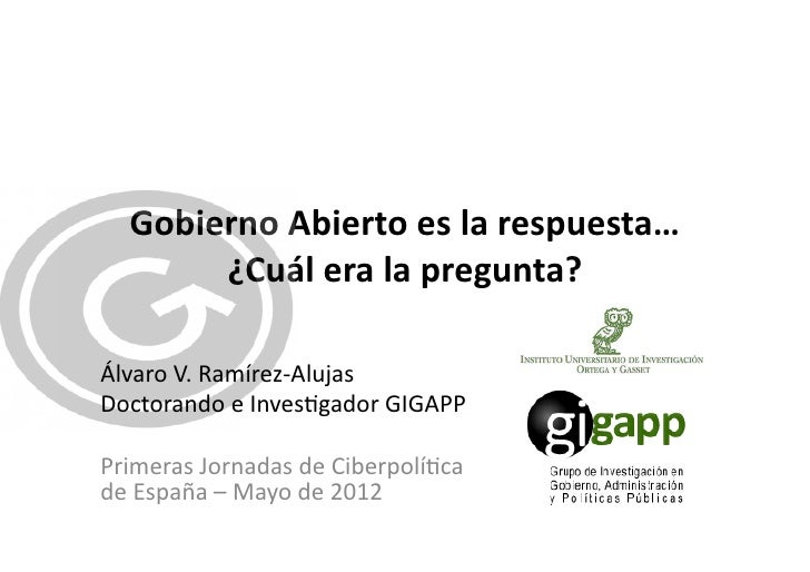 Gobierno Abierto es la respuesta…         ¿Cuál era la pregunta? Álvaro V. Ramírez-‐Alujas Doctor...