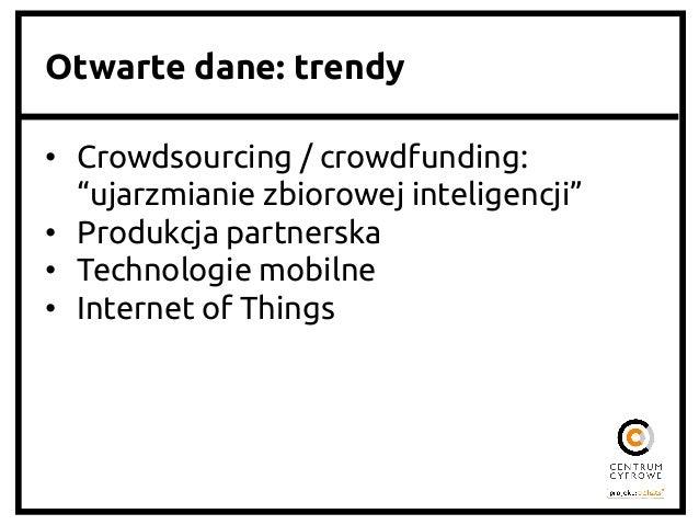 """Otwarte dane: trendy   • Crowdsourcing / crowdfunding: """"ujarzmianie zbiorowej inteligencji""""  • Produkcja partnerska ..."""
