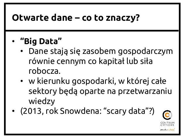 """Otwarte dane – co to znaczy? • """"Big Data"""" • Dane stają się zasobem gospodarczym równie cennym co kapitał lub siła robo..."""