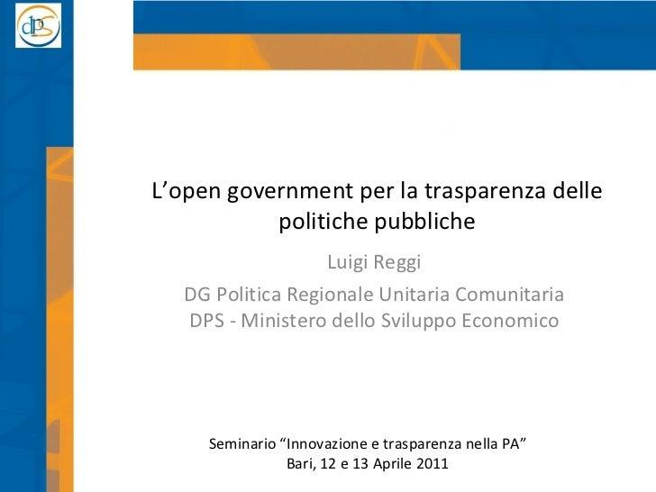 L'open government per la trasparenza delle politiche pubbliche Luigi Reggi DG Politica Regionale Unitaria Comunitaria DPS ...