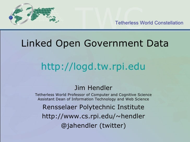 Linked Open Government Data http://logd.tw.rpi.edu   Jim Hendler Tetherless World Professor of Computer and Cognitive Scie...