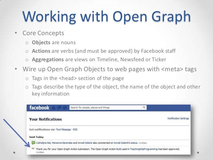 Working with Open Graph• Core Concepts   o Objects are nouns   o Actions are verbs (and must be approved) by Facebook staf...