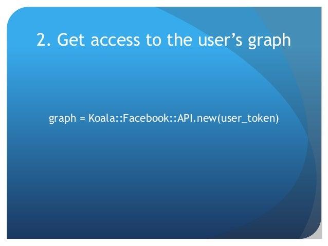 2. Get access to the user's graph graph = Koala::Facebook::API.new(user_token)