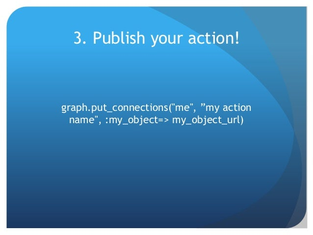 """3. Publish your action!graph.put_connections(""""me"""", """"my action  name"""", :my_object=> my_object_url)"""