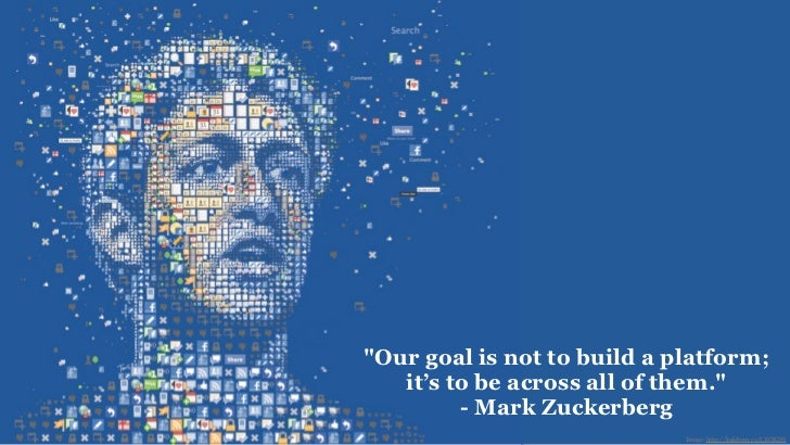 """""""Our goal is not to build a platform;   it's to be across all of them.""""         - Mark Zuckerberg                         ..."""