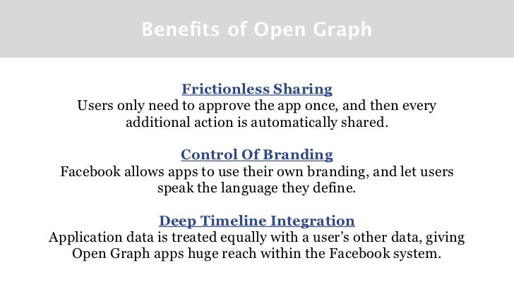 Benefits of Open Graph                    Frictionless Sharing    Users only need to approve the app once, and then every  ...