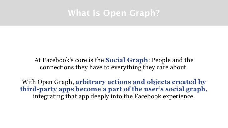 What is Open Graph?    At Facebooks core is the Social Graph: People and the      connections they have to everything they...
