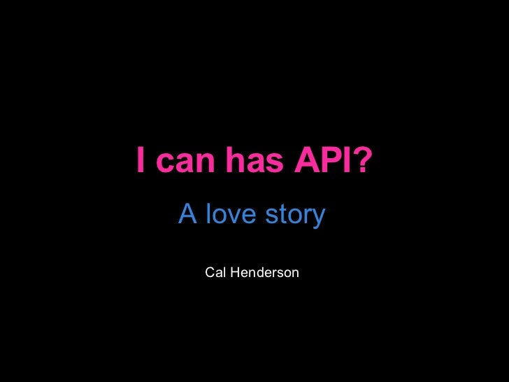 I can has API? A love story Cal Henderson