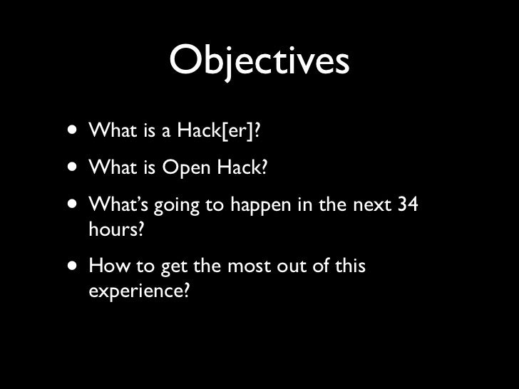 Objectives• What is a Hack[er]?• What is Open Hack?• What's going to happen in the next 34  hours?• How to get the most ou...